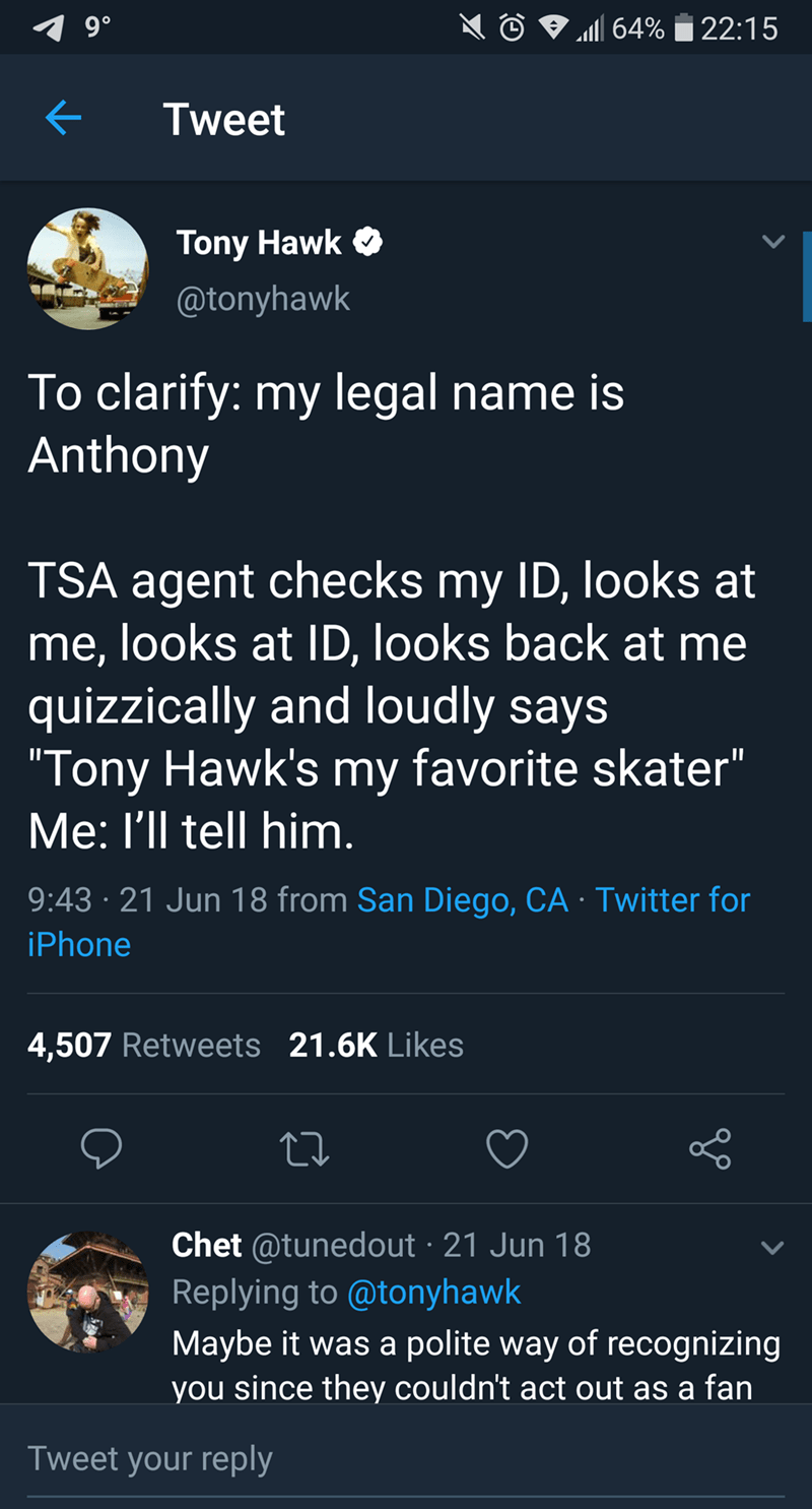 "tony hawk - Text - 9 0 64%22:15 Tweet Tony Hawk @tonyhawk To clarify: my legal name is Anthony TSA agent checks my ID, lookss at me, looks at ID, looks back at me quizzically and loudly says ""Tony Hawk's my favorite skater"" Me: I'll tell him 9:43 21 Jun 18 from San Diego, CA Twitter for iPhone 4,507 Retweets 21.6K Likes Chet @tunedout 21 Jun 18 Replying to @tonyhawk Maybe it was a polite way of recognizing you since they couldn't act out as a fan Tweet your reply"