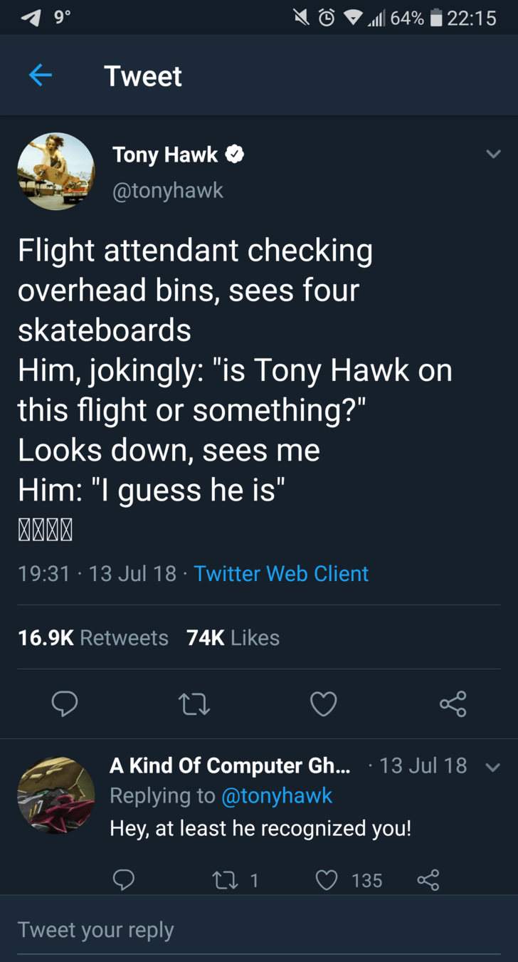 """tony hawk - Text - 22:15 64% Tweet Tony Hawk @tonyhawk Flight attendant checking overhead bins, sees four skateboards Him, jokingly: """"is Tony Hawk on this flight or something?"""" Looks down, sees me Him: """"I guess he is"""" 19:31 13 Jul 18 Twitter Web Client 16.9K Retweets 74K Likes 13 Jul 18 A Kind Of Computer Gh... Replying to @tonyhawk Hey, at least he recognized you! 135 Li 1 Tweet your reply"""