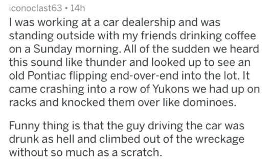 crazy work story - Text - iconoclast63 14h I was working at a car dealership and was standing outside with my friends drinking coffee on a Sunday morning. All of the sudden we heard this sound like thunder and looked up to see an old Pontiac flipping end-over-end into the lot. It came crashing into a row of Yukons we had up on racks and knocked them over like dominoes. Funny thing is that the guy driving the car was drunk as hell and climbed out of the wreckage without so much as a scratch.