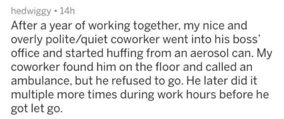 crazy work story - Text - hedwiggy 14h After a year of working together, my nice and overly polite/quiet coworker went into his boss' office and started huffing from an aerosol can. My coworker found him on the floor and called an ambulance, but he refused to go. He later did it multiple more times during work hours before he got let go