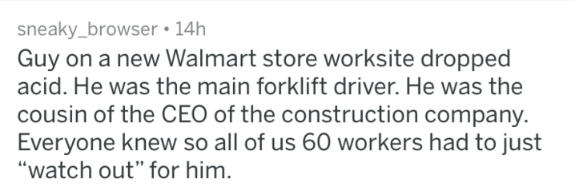 "crazy work story - Text - sneaky_browser 14h Guy on a new Walmart store worksite dropped acid. He was the main forklift driver. He was the cousin of the CEO of the construction company. Everyone knew so all of us 60 workers had to just ""watch out"" for him."