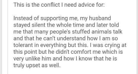 Text - This is the conflict I need advice for: Instead of supporting me, my husband stayed silent the whole time and later told me that many people's stuffed animals talk and that he can't understand how I am so tolerant in everything but this. I was crying at this point but he didn't comfort me which is very unlike him and how I know that he is truly upset as well.