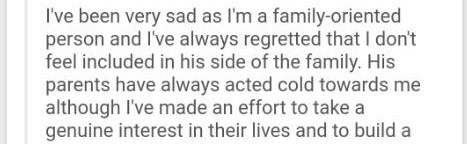 Text - I've been very sad as I'm a family-oriented person and I've always regretted that I don't feel included in his side of the family. His parents have always acted cold towards me although I've made an effort to take a genuine interest in their lives and to build a