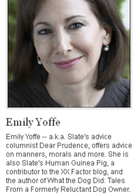 bad grandma advice - Face - Emily Yoffe Emily Yoffe - a.k.a. Slate's advice columnist Dear Prudence, offers advice on manners, morals and more. She is also Slate's Human Guinea Pig, a contributor to the XX Factor blog, and the author of What the Dog Did: Tales From a Formerly Reluctant Dog Owner.