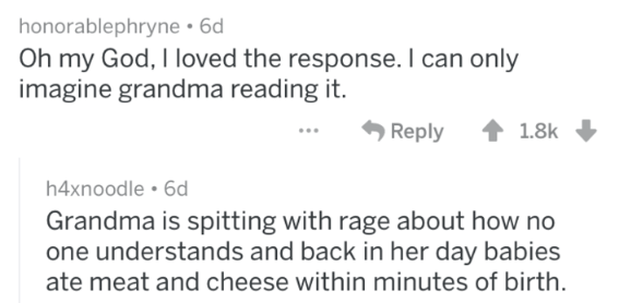bad grandma advice - Text - honorablephryne 6d Oh my God, I loved the response. I can only imagine grandma reading it. Reply 1.8k h4xnoodle 6d Grandma is spitting with rage about how no one understands and back in her day babies ate meat and cheese within minutes of birth.