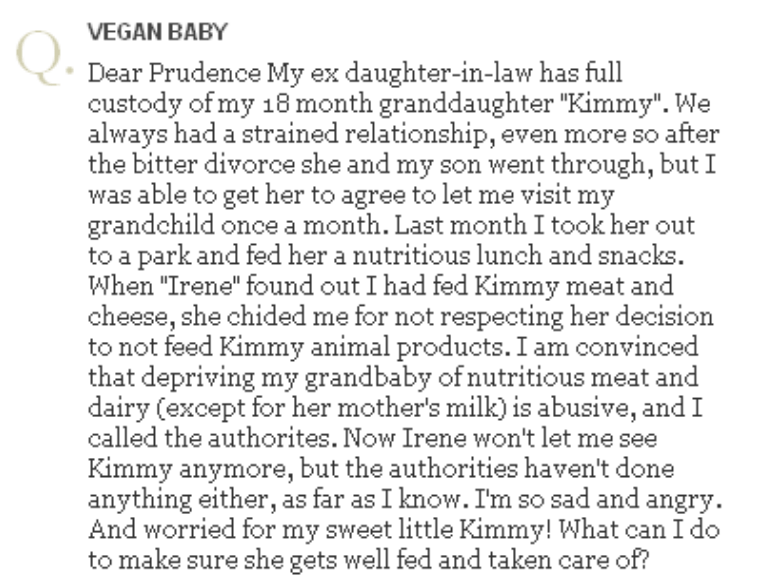 """bad grandma advice - Text - VEGAN BABY Dear Prudence My ex daughter-in-law has full custody of my 18 month granddaughter """"Kimmy"""". We always had a strained relationship, even more so after the bitter divorce she and my son went through, but I was able to get her to agree to let me visit my grandchild once a month. Last month I took her out to a park and fed her a nutritious lunch and snacks. When """"Irene"""" found out I had fed Kimmy meat and cheese, she chided me for not respecting her decision not"""