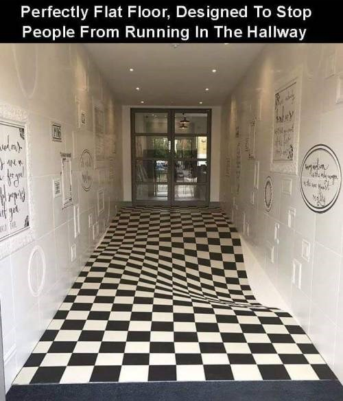 genius invention - Floor - Perfectly Flat Floor, Designed To Stop People From Running In The Hallway if ged