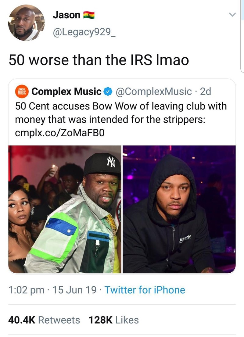 Meme - Text - Jason @Legacy929_ 50 worse than the IRS Imao Complex Music 50 Cent accuses Bow Wow of leaving club with money that was intended for the strippers: cmplx.co/ZoMaFB0 @ComplexMusic 2d MUSIC 1:02 pm 15 Jun 19 Twitter for iPhone 40.4K Retweets 128K Likes