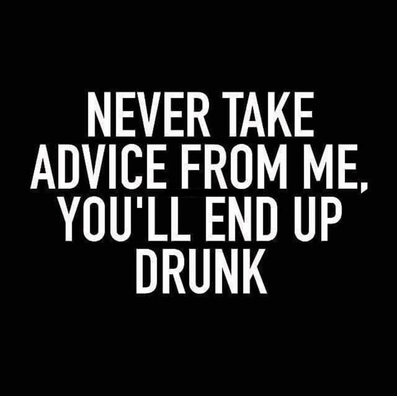Meme - Font - NEVER TAKE ADVICE FROM ME, YOU'LL END UP DRUNK
