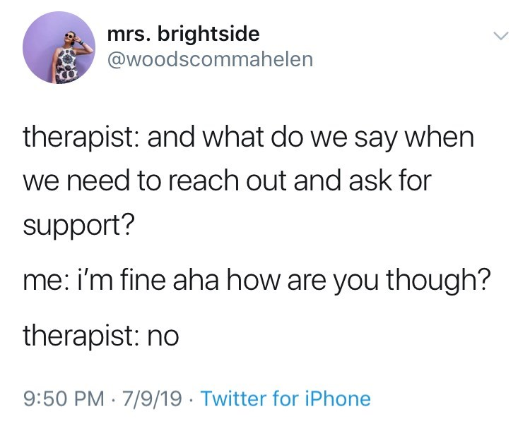 depression meme - Text - mrs. brightside @woodscommahelen therapist: and what do we say when we need to reach out and ask for support? me: i'm fine aha how are you though? therapist: no 9:50 PM 7/9/19 Twitter for iPhone