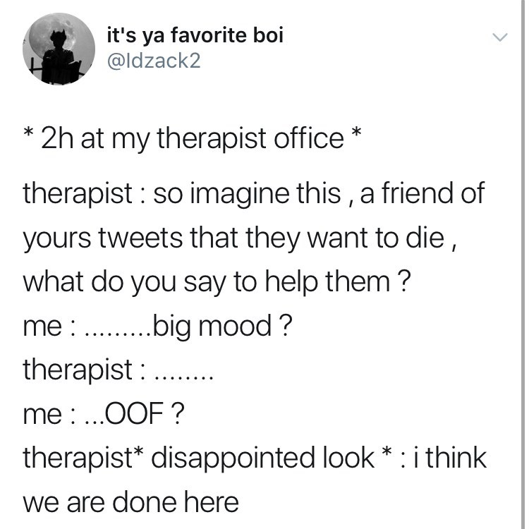 depression meme - Text - it's ya favorite boi @Idzack2 2h at my therapist office therapist so imagine this, a friend of yours tweets that they want to die what do you say to help them ? me big mood? therapist me: ..OOF? therapist* disappointed look *: i think we are done here