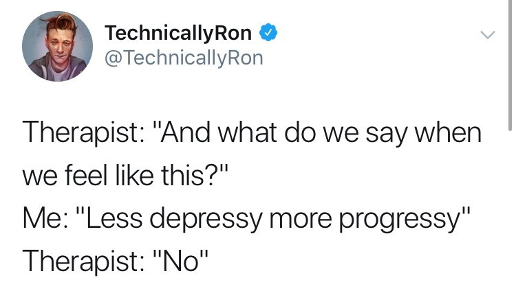 """depression meme - Text - TechnicallyRon @TechnicallyRon Therapist: """"And what do we say when we feel like this?"""" Me: """"Less depressy more progressy"""" Therapist: """"No"""""""