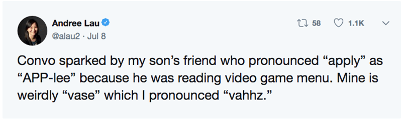 "funny pronunciation - Text - ti58 Andree Lau 1.1K @alau2 Jul 8 Convo sparked by my son's friend who pronounced ""apply"" as ""APP-lee"" because he was reading video game menu. Mine is weirdly ""vase"" which I pronounced ""vahhz."""