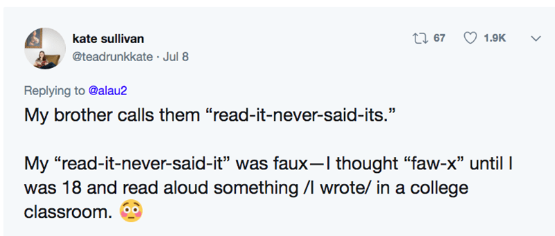 """funny pronunciation - Text - t67 kate sullivan 1.9K @teadrunkkate Jul 8 Replying to @alau2 My brother calls them """"read-it-never-said-its."""" My """"read-it-never-said-it"""" was faux-I thought """"faw-x"""" until I was 18 and read aloud something /l wrote/ in a college classroom."""