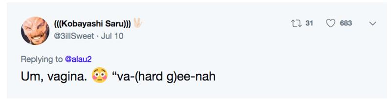 "funny pronunciation - Text - t 31 ((Kobayashi Saru))) 683 @3illSweet Jul 10 Replying to @alau2 Um, vagina. ""va-(hard g)ee-nah"