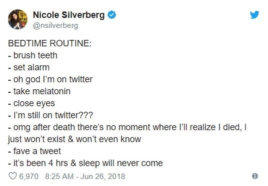 insomnia - Text - Nicole Silverberg @nsilverberg BEDTIME ROUTINE: - brush teeth - set alarm - oh god I'm on twitter -take melatonin - close eyes - I'm still on twitter??? - omg after death there's no moment where l'll realize I died, I just won't exist & won't even know - fave a tweet - it's been 4 hrs & sleep will never come 6,970 8:25 AM Jun 26, 2018