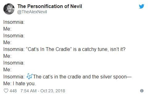 "insomnia - Text - The Personification of Nevil @TheAlexNevil Insomnia Me: Insomnia: Me: Insomnia: ""Cat's In The Cradle"" is a catchy tune, isn't it? Me: Insomnia: Me: Insomnia: The cat's in the cradle and the silver spoon- Me: I hate you 448 7:54 AM Oct 23, 2018"