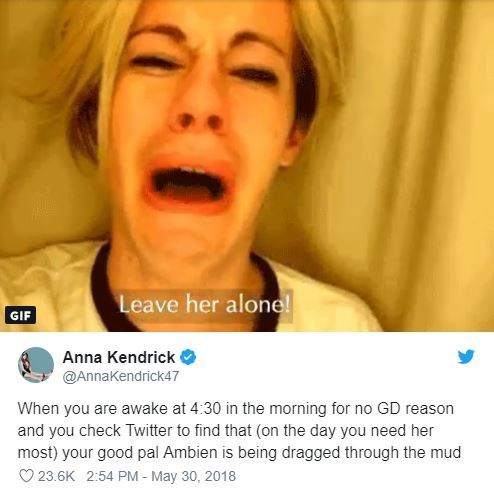 insomnia - Face - Leave her alone! GIF Anna Kendrick @AnnaKendrick47 When you are awake at 4:30 in the morning for no GD reason and you check Twitter to find that (on the day you need her most) your good pal Ambien is being dragged through the mud 23.6K 2:54 PM - May 30, 2018