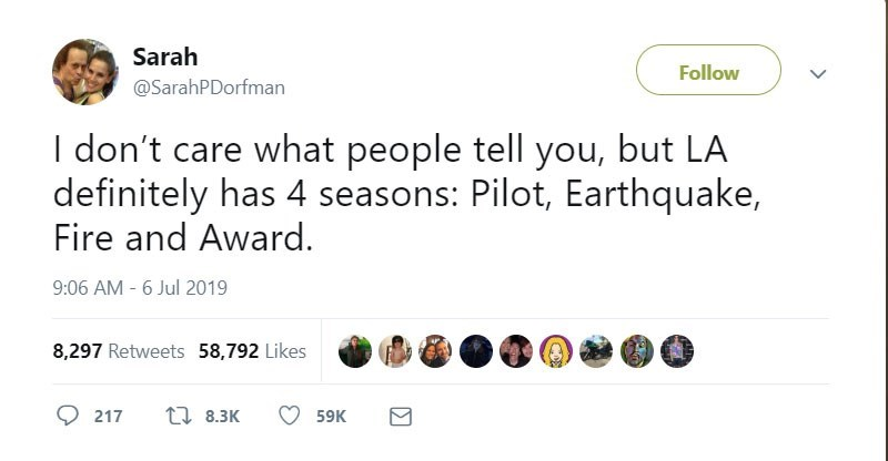 funny women - Text - Sarah Follow @SarahPDorfman I don't care what people tell you, but LA definitely has 4 seasons: Pilot, Earthquake, Fire and Award. 9:06 AM - 6 Jul 2019 8,297 Retweets 58,792 Likes t8.3K 217 59K
