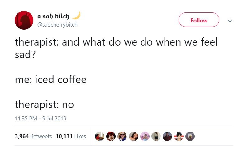 funny women - Text - a sad bitch Follow @sadcherrybitch therapist: and what do we do when we feel sad? me: iced coffee therapist: no 11:35 PM - 9 Jul 2019 3,964 Retweets 10,131 Likes