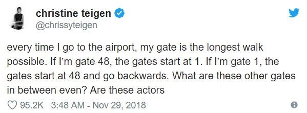 airport tweet - Text - christine teigen @chrissyteigen every time I go to the airport, my gate is the longest walk possible. If l'm gate 48, the gates start at 1. If I'm gate 1, the gates start at 48 and go backwards. What are these other gates in between even? Are these actors 95.2K 3:48 AM - Nov 29, 2018