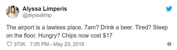 airport tweet - Text - Alyssa Limperis @alyssalimp The airport is a lawless place. 7am? Drink a beer. Tired? Sleep on the floor. Hungry? Chips now cost $17 370K 7:05 PM - May 23, 2018