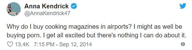 airport tweet - Text - Anna Kendrick @AnnaKendrick47 Why do I buy cooking magazines in airports? I might as well be buying porn. I get all excited but there's nothing I can do about it. 13.4K 7:15 PM - Sep 12, 2014