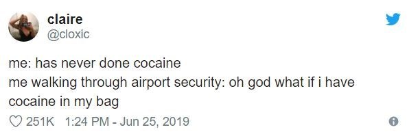 airport tweet - Text - claire @cloxic me: has never done cocaine me walking through airport security: oh god what if i have cocaine in my bag 251K 1:24 PM- Jun 25, 2019