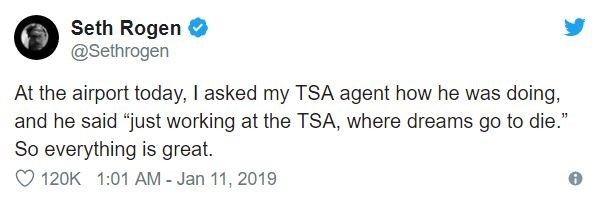 """airport tweet - Text - Seth Rogen @Sethrogen At the airport today, I asked my TSA agent how he was doing, and he said """"just working at the TSA, where dreams go to die."""" So everything is great. 120K 1:01 AM - Jan 11, 2019"""