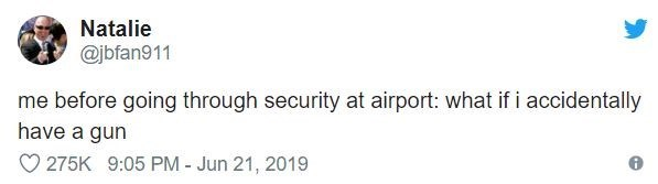 airport tweet - Text - Natalie @jbfan911 me before going through security at airport: what if i accidentally have a gun 275K 9:05 PM - Jun 21, 2019