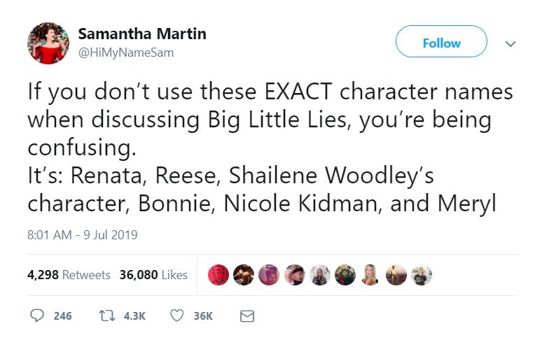 funny women - Text - Samantha Martin Follow @HiMyNameSam If you don't use these EXACT character names when discussing Big Little Lies, you're being confusing. It's: Renata, Reese, Shailene Woodley's character, Bonnie, Nicole Kidman, and Meryl 8:01 AM -9 Jul 2019 4,298 Retweets 36,080 Likes ti 4.3K 246 36K