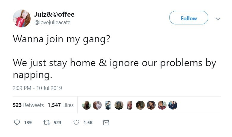 funny women - Text - Julz&Ooffee Follow @lovejulieacafe Wanna join my gang? We just stay home & ignore our problems by napping. 2:09 PM - 10 Jul 2019 523 Retweets 1,547 Likes ti523 139 1.5K