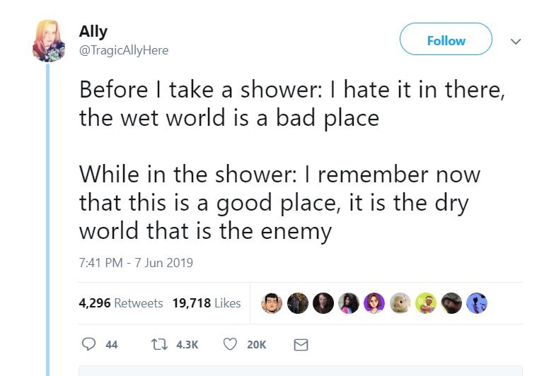 funny women - Text - Ally @TragicAllyHere Follow Before I take a shower: I hate it in there, the wet world is a bad place While in the shower: I remember now that this is a good place, it is the dry world that is the enemy 7:41 PM - 7 Jun 2019 4,296 Retweets 19,718 Likes 1 4.3K 44 20K