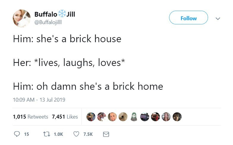 funny women - Text - Buffalo Jill Follow @Buffalojill Him: she's a brick house Her: *lives, laughs, loves* Him: oh damn she's a brick home 10:09 AM-13 Jul 2019 1,015 Retweets 7,451 Likes 1.0K 15 7.5K