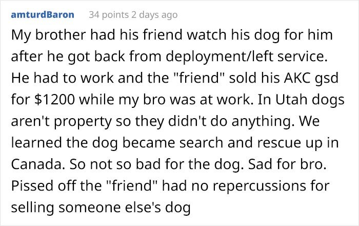 "Text - 34 points 2 days ago amturdBaron My brother had his friend watch his dog for him after he got back from deployment/left service. He had to work and the ""friend"" sold his AKC gsd for $1200 while my bro was at work. In Utah dogs aren't property so they didn't do anything. We learned the dog became search and rescue up in Canada. So not so bad for the dog. Sad for bro. Pissed off the ""friend"" had no repercussions for selling someone else's dog"