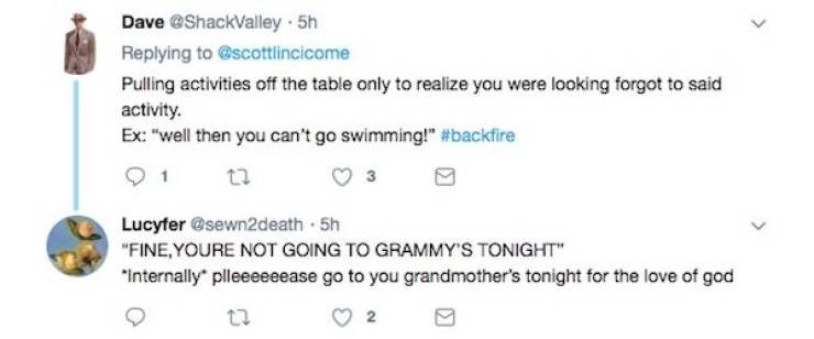 "Text - Dave @ShackValley 5h Replying to @scottlincicome Pulling activities off the table only to realize you were looking forgot to said activity Ex: ""well then you can't go swimming!"" #backfire Lucyfer @sewn2death 5h ""FINE,YOURE NOT GOING TO GRAMMY'S TONIGHT"" ""Internally pleeeeeease go to you grandmother's tonight for the love of god"