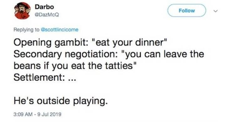 "Text - Darbo Follow @DazMcQ Replying to@scottlincicome Opening gambit: ""eat your dinner"" Secondary negotiation: ""you can leave the beans if you eat the tatties"" Settlement: . He's outside playing 3:09 AM-9 Jul 2019"