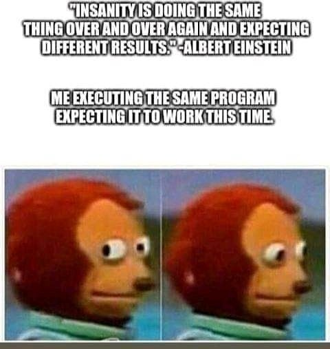 "Meme - ""INSANITY IS DOING THE SAME THING OVER AND OVERAGAINAND EXPECTING OIFFERENT RESULTS.ALBERT EINSTEIN ME EXECUTING THE SAME PROGRAM EXPECTING IT TO WORK THIS TIME"""