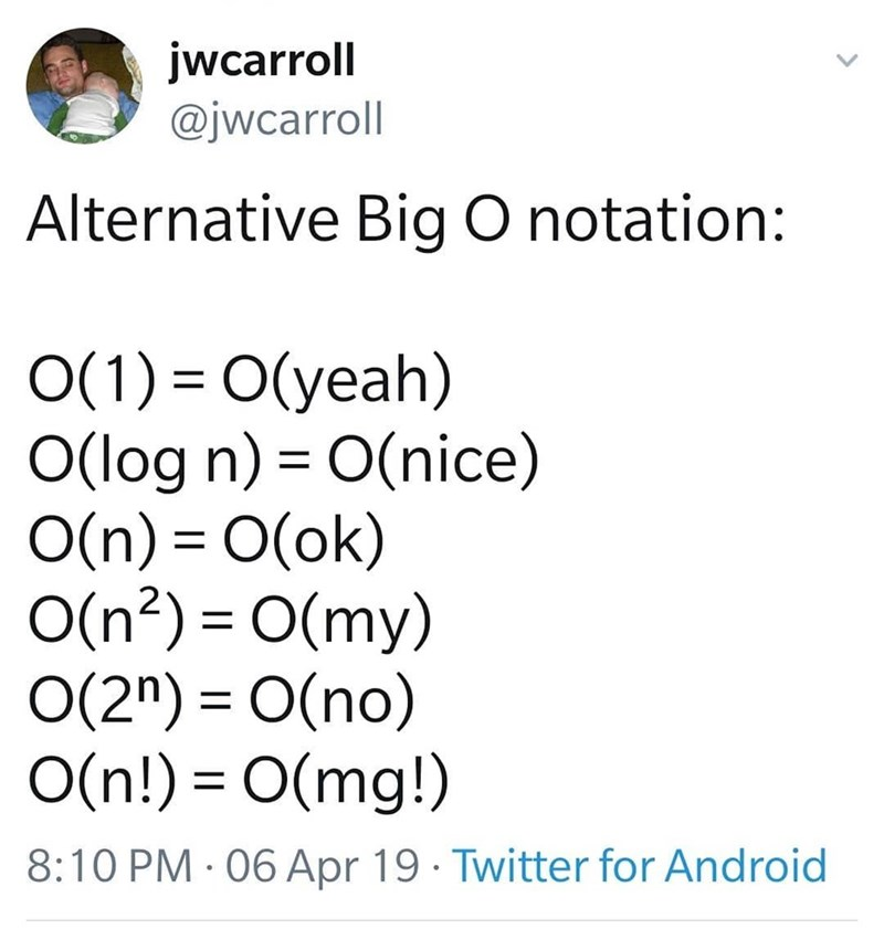 tech meme - Text - jwcarroll @jwcarroll Alternative Big O notation: O(1) O(yeah) O(log n) O(nice) O(n) O(ok) O(n2) O(my) O(2n) O(no) O(n!) O(mg!) 8:10 PM 06 Apr 19 Twitter for Android