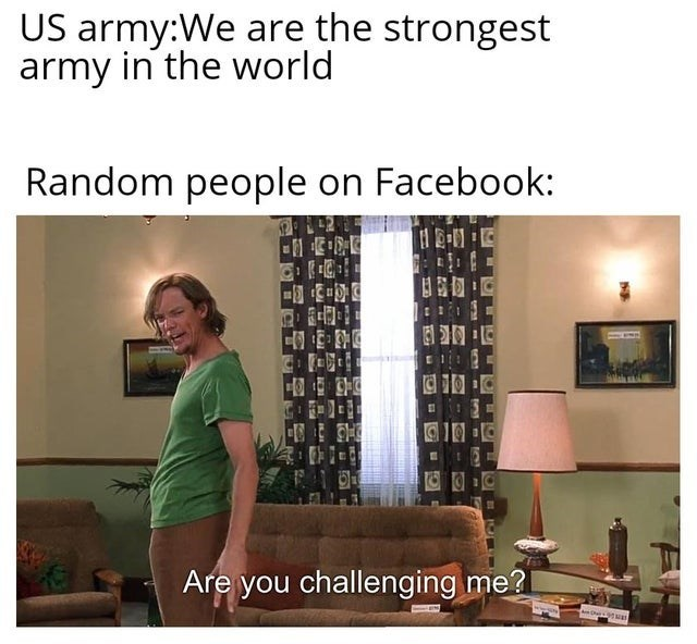 meme - Text - US army:We are the strongest army in the world Random people on Facebook: Are you challenging me?