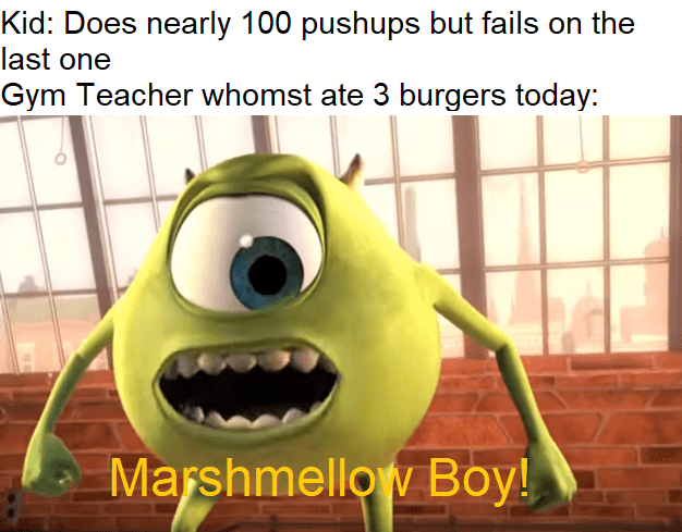 meme - Animated cartoon - Kid: Does nearly 100 pushups but fails on the last one Gym Teacher whomst ate 3 burgeers today: Marshmellow Boy!
