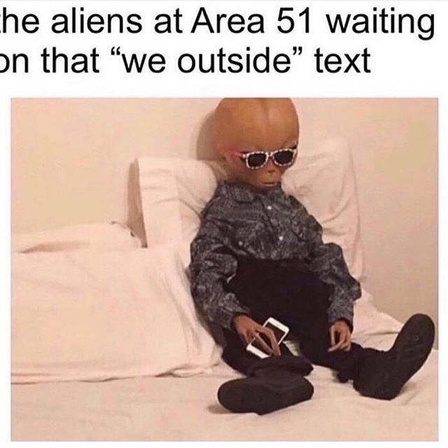 "Meme - ""The aliens at Area 51 waiting on that 'we outside' text"""