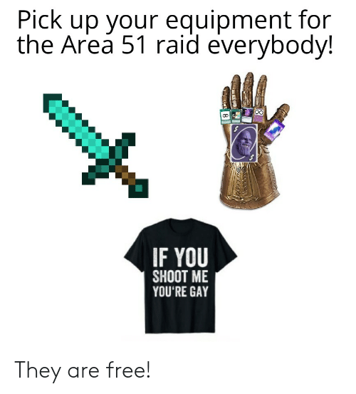Fictional character - Pick up your equipment for the Area 51 raid everybody! IF YOU SHOOT ME YOU'RE GAY They are free! 8