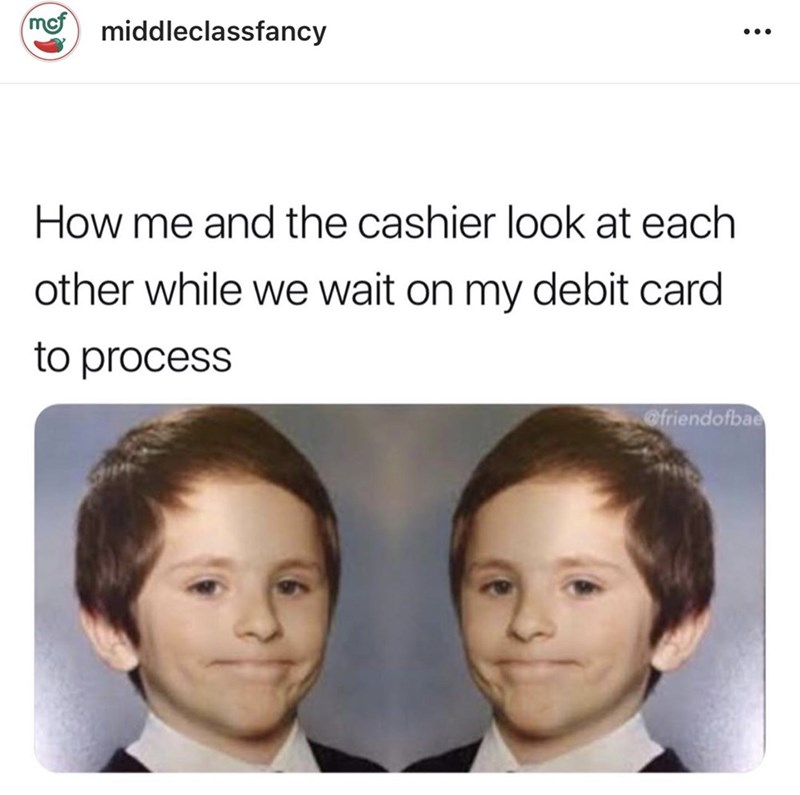 middle class - Face - middleclassfancy How me and the cashier look at each other while we wait on my debit card to process @friendofbae