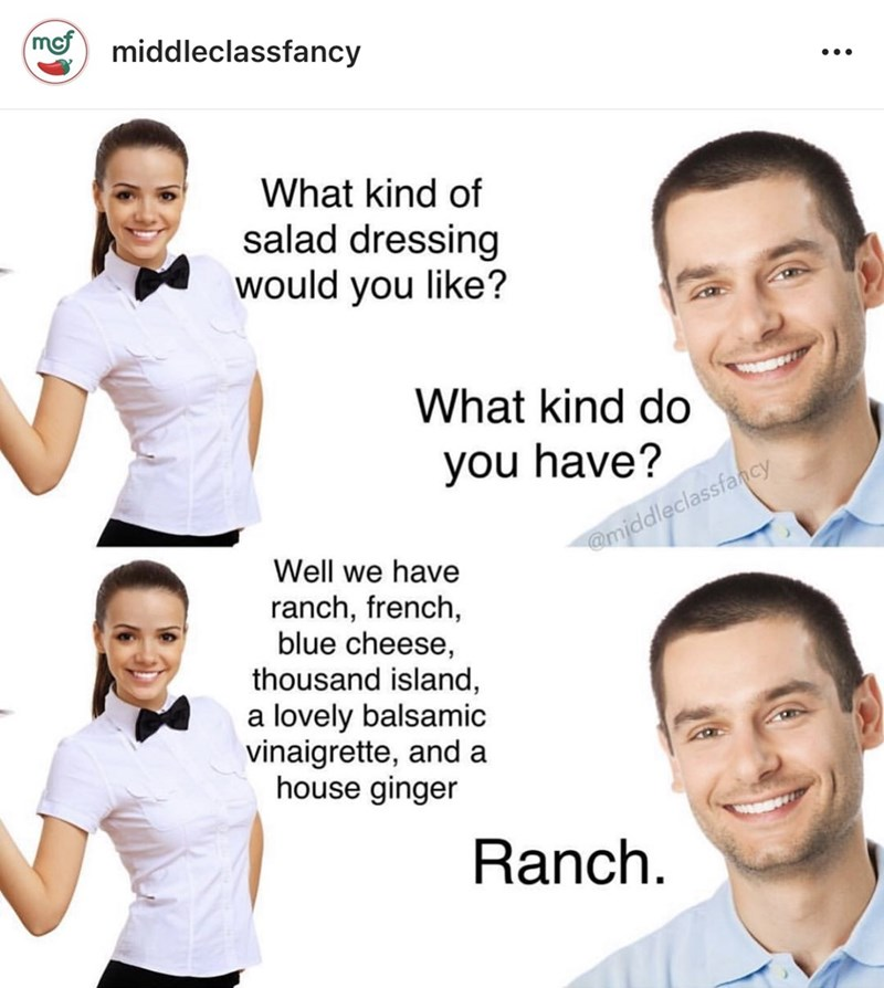 middle class - Facial expression - middleclassfancy What kind of salad dressing would you like? What kind do you have? amiddleclassfancy Well we have ranch, french, blue cheese, thousand island a lovely balsamic vinaigrette, and a house ginger Ranch