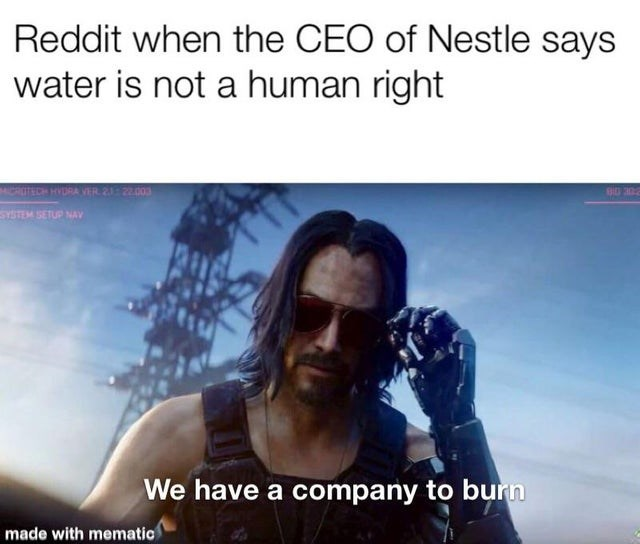 memes - Text - Reddit when the CEO of Nestle says water is not a human right GRUTECH HVDRA VER 2122.003 SYSTEM SETUP NAY We have a company to burn made with mematic