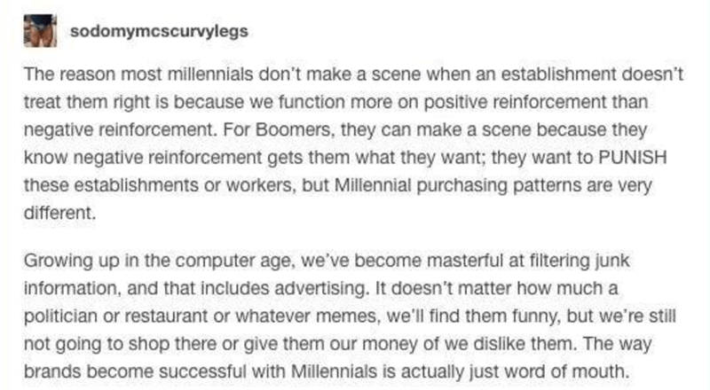 millennial vs baby boomer - Text - sodomymcscurvylegs The reason most millennials don't make a scene when an establishment doesn't treat them right is because we function more on positive reinforcement than negative reinforcement. For Boomers, they can make a scene because they know negative reintforcement gets them what they want; they want to PUNISH these establishments or workers, but Millennial purchasing patterns are very different. Growing up in the computer age, we've become masterful at
