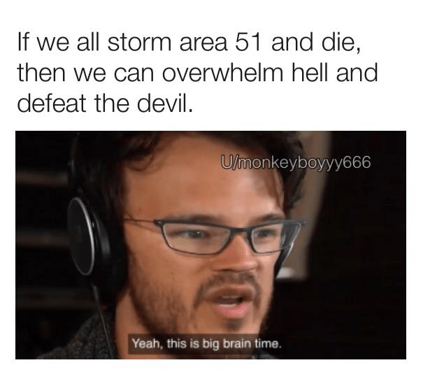 Face - If we all storm area 51 and die, then we can overwhelm hell and defeat the devil. U/monkeyboyyy666 Yeah, this is big brain time.