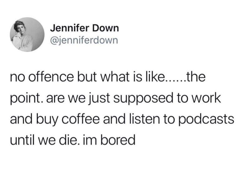 Text - Jennifer Down @jenniferdown no offence but what is like.... .the point. are we just supposed to work and buy coffee and listen to podcasts until we die. im bored