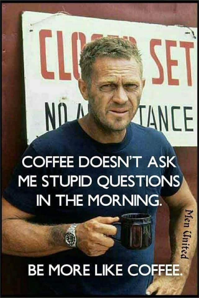 """Meme - """"COFFEE DOESN'T ASK ME STUPID QUESTIONS IN THE MORNING. BE MORE LIKE COFFEE"""""""